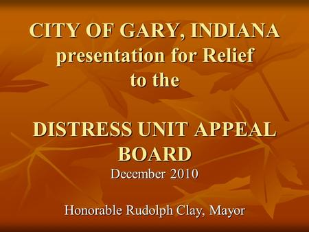 CITY OF GARY, INDIANA presentation for Relief to the DISTRESS UNIT APPEAL BOARD December 2010 Honorable Rudolph Clay, Mayor.