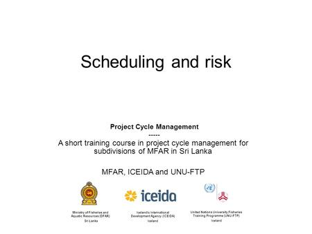 Scheduling and risk Icelandic International Development Agency (ICEIDA) Iceland United Nations University Fisheries Training Programme (UNU-FTP) Iceland.