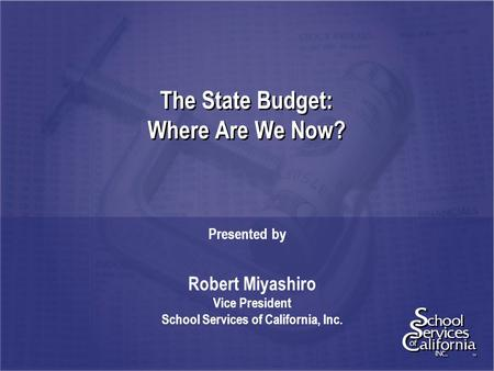 The State Budget: Where Are We Now? Presented by Robert Miyashiro Vice President School Services of California, Inc.
