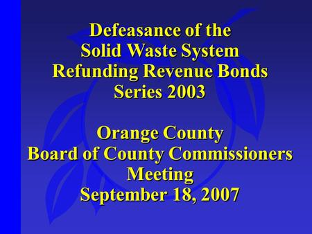 Defeasance of the Solid Waste System Refunding Revenue Bonds Series 2003 Orange County Board of County Commissioners Meeting September 18, 2007 Defeasance.
