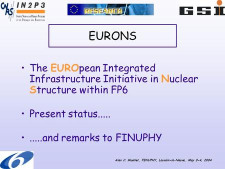 EURONS The EUROpean Integrated Infrastructure Initiative in Nuclear Structure within FP6 Present status..........and remarks to FINUPHY Alex C. Mueller,