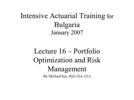 Intensive Actuarial Training for Bulgaria January 2007 Lecture 16 – Portfolio Optimization and Risk Management By Michael Sze, PhD, FSA, CFA.