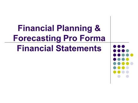 Financial Planning & Forecasting Pro Forma Financial Statements.