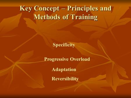 Key Concept – Principles and Methods of Training Specificity Progressive Overload Reversibility Adaptation.