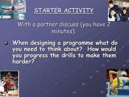 STARTER ACTIVITY With a partner discuss (you have 2 minutes): When designing a programme what do you need to think about? How would you progress the drills.
