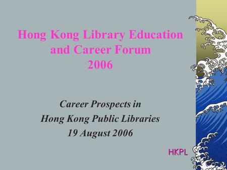 Hong Kong Library Education and Career Forum 2006 Career Prospects in Hong Kong Public Libraries 19 August 2006 HKPL.
