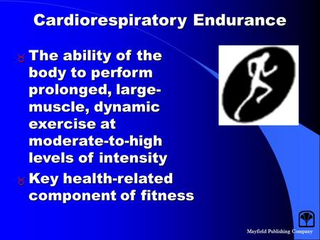 Mayfield Publishing Company Cardiorespiratory Endurance  The ability of the body to perform prolonged, large- muscle, dynamic exercise at moderate-to-high.