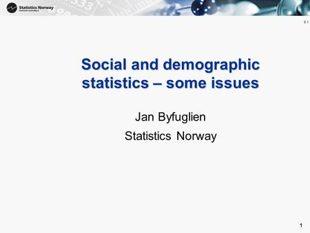 1 1 Social and demographic statistics – some issues Jan Byfuglien Statistics Norway 9.1.