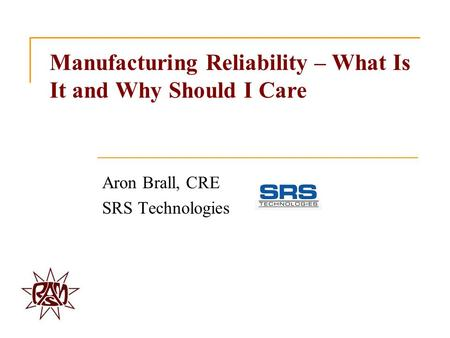 Manufacturing Reliability – What Is It and Why Should I Care Aron Brall, CRE SRS Technologies.