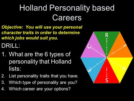 Holland Personality based Careers Objective: You will use your personal character traits in order to determine which jobs would suit you. DRILL: 1.What.