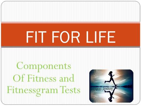 Components Of Fitness and Fitnessgram Tests FIT FOR LIFE.