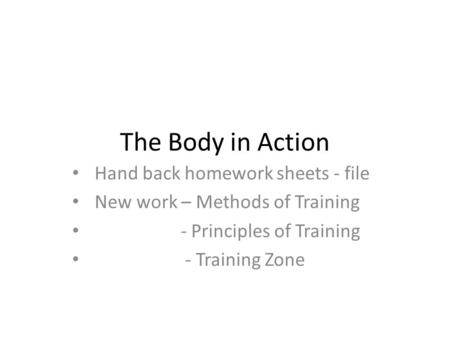 The Body in Action Hand back homework sheets - file New work – Methods of Training - Principles of Training - Training Zone.