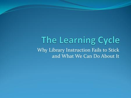 Why Library Instruction Fails to Stick and What We Can Do About It.