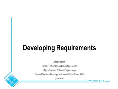 Developing Requirements Adapted after : Timothy Lethbridge and Robert Laganiere, Object-Oriented Software Engineering – Practical Software Development.