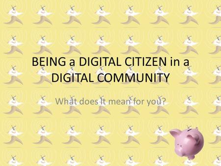 BEING a DIGITAL CITIZEN in a DIGITAL COMMUNITY What does it mean for you?