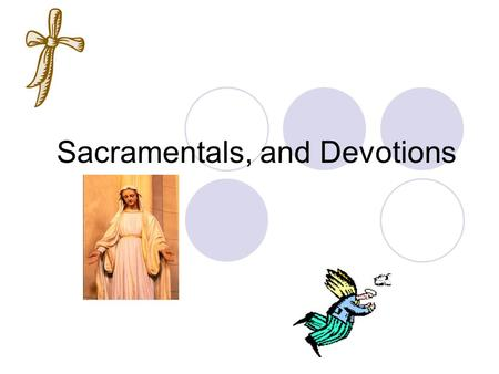 Sacramentals, and Devotions. Sacramentals Sacramental  A sacred sign that displays our faith in God and the Sacraments Help us to prepare to receive.