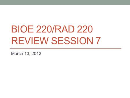 BIOE 220/RAD 220 REVIEW SESSION 7 March 13, 2012.