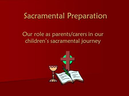 Sacramental Preparation Our role as parents/carers in our children's sacramental journey.