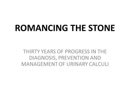 ROMANCING THE STONE THIRTY YEARS OF PROGRESS IN THE DIAGNOSIS, PREVENTION AND MANAGEMENT OF URINARY CALCULI.