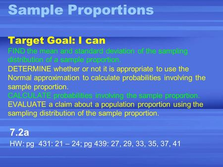 Sample Proportions Target Goal: I can FIND the mean and standard deviation of the sampling distribution of a sample proportion. DETERMINE whether or not.