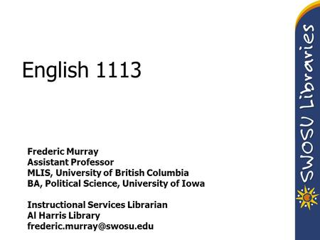 English 1113 Frederic Murray Assistant Professor MLIS, University of British Columbia BA, Political Science, University of Iowa Instructional Services.