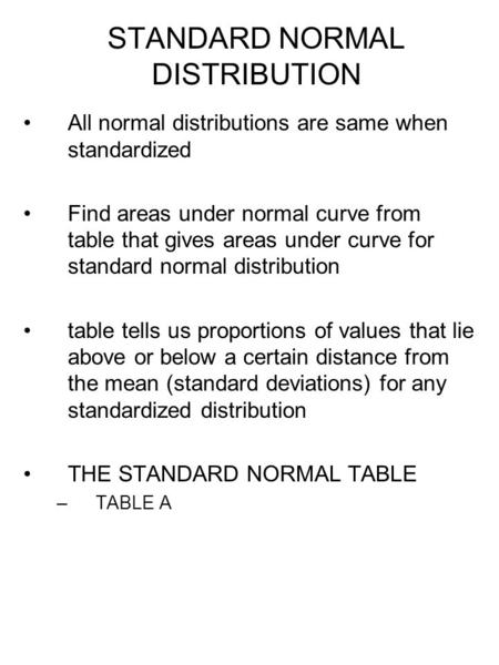 STANDARD NORMAL DISTRIBUTION All normal distributions are same when standardized Find areas under normal curve from table that gives areas under curve.