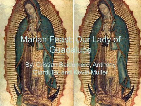Marian Feast: Our Lady of Guadalupe By: Cristian Baldomero, Anthony Ciardullo, and Kevin Muller.