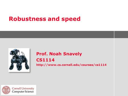 Robustness and speed Prof. Noah Snavely CS1114