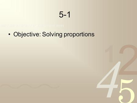 5-1 Objective: Solving proportions. A ratio is the comparison of two numbers written as a fraction. An equation in which two ratios are equal is called.