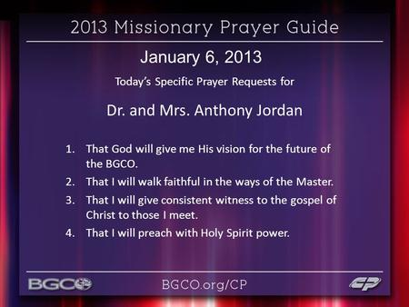 January 6, 2013 Today's Specific Prayer Requests for Dr. and Mrs. Anthony Jordan 1.That God will give me His vision for the future of the BGCO. 2.That.