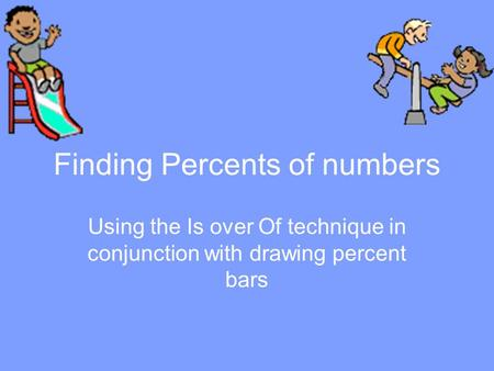 Finding Percents of numbers Using the Is over Of technique in conjunction with drawing percent bars.