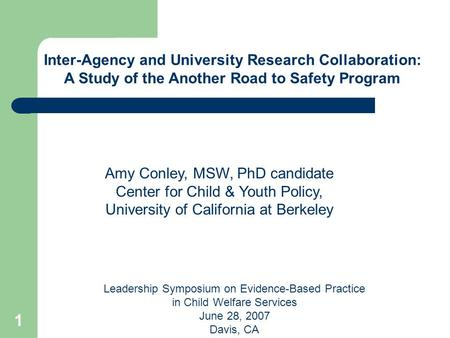 1 Leadership Symposium on Evidence-Based Practice in Child Welfare Services June 28, 2007 Davis, CA Inter-Agency and University Research Collaboration: