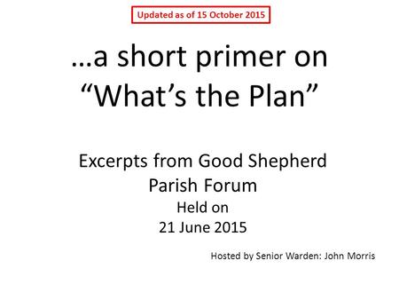 "…a short primer on ""What's the Plan"" Excerpts from Good Shepherd Parish Forum Held on 21 June 2015 Hosted by Senior Warden: John Morris Updated as of 15."
