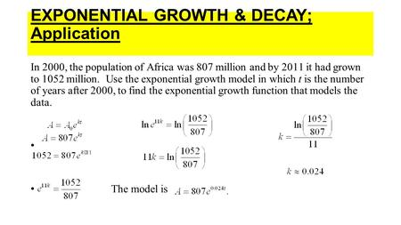 EXPONENTIAL GROWTH & DECAY; Application In 2000, the population of Africa was 807 million and by 2011 it had grown to 1052 million. Use the exponential.