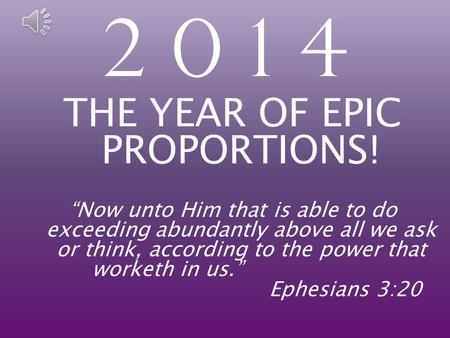 "2 0 1 4 THE YEAR OF EPIC PROPORTIONS! ""Now unto Him that is able to do exceeding abundantly above all we ask or think, according to the power that worketh."