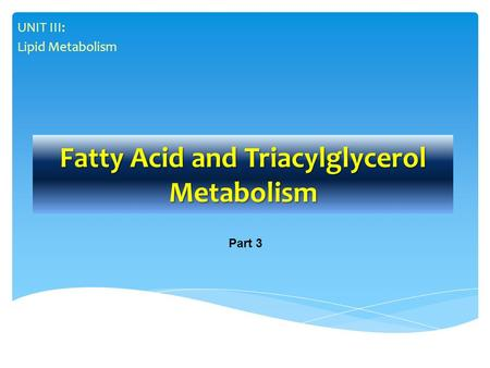 Fatty Acid and Triacylglycerol Metabolism UNIT III: Lipid Metabolism Part 3.