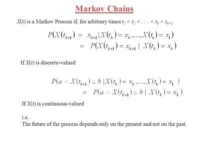 Markov Chains X(t) is a Markov Process if, for arbitrary times t1 < t2 < . . . < tk < tk+1 If X(t) is discrete-valued If X(t) is continuous-valued i.e.