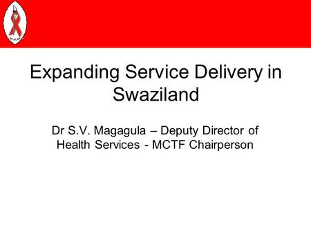 Expanding Service Delivery in Swaziland Dr S.V. Magagula – Deputy Director of Health Services - MCTF Chairperson.