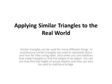 Applying Similar Triangles to the Real World Similar triangles can be used for many different things. In architecture similar triangles are used to represent.