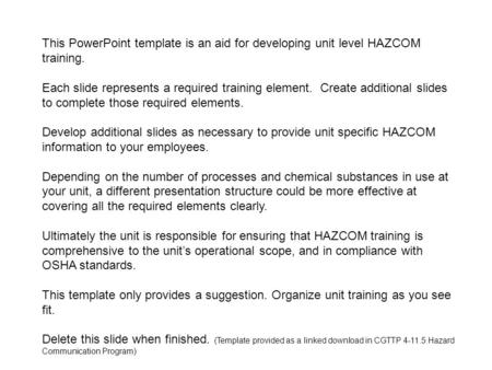 This PowerPoint template is an aid for developing unit level HAZCOM training. Each slide represents a required training element. Create additional slides.