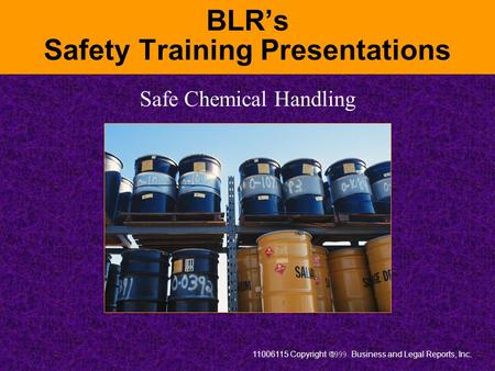 11006115 Copyright  Business and Legal Reports, Inc. BLR's Safety Training Presentations Safe Chemical Handling.