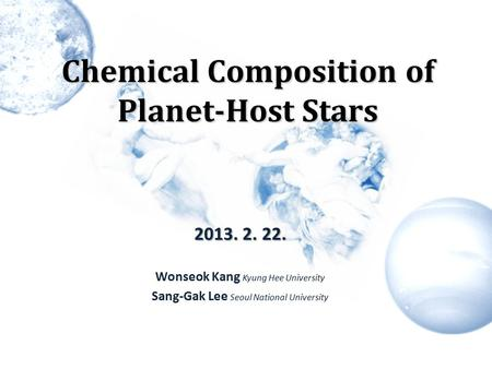 Chemical Composition of Planet-Host Stars 2013. 2. 22. Wonseok Kang Kyung Hee University Sang-Gak Lee Seoul National University.