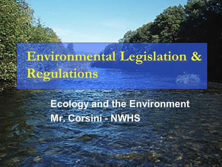 Environmental Legislation & Regulations Ecology and the Environment Mr. Corsini - NWHS.