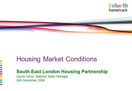 Housing Market Conditions South East London Housing Partnership Carole Oliver, National Sales Manager 24th November 2009.