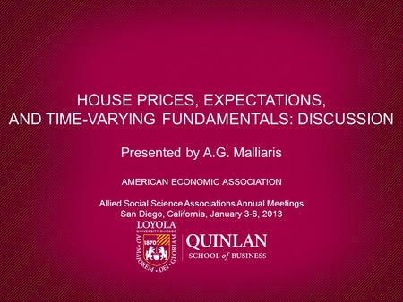 HOUSE PRICES, EXPECTATIONS, AND TIME-VARYING FUNDAMENTALS: DISCUSSION Presented by A.G. Malliaris AMERICAN ECONOMIC ASSOCIATION Allied Social Science Associations.