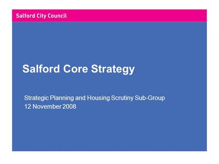 Salford Core Strategy Strategic Planning and Housing Scrutiny Sub-Group 12 November 2008.