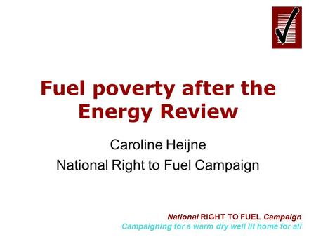 National RIGHT TO FUEL Campaign Campaigning for a warm dry well lit home for all Fuel poverty after the Energy Review Caroline Heijne National Right to.
