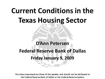 Current Conditions in the Texas Housing Sector The views expressed are those of the speaker and should not be attributed to the Federal Reserve Bank of.