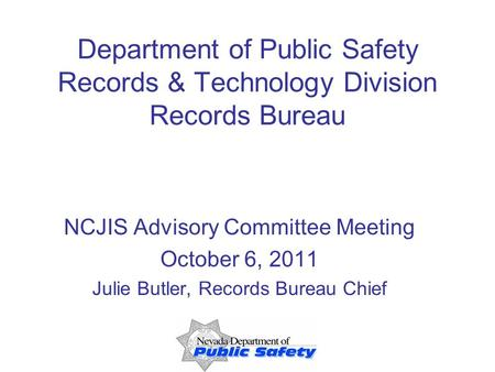 Department of Public Safety Records & Technology Division Records Bureau NCJIS Advisory Committee Meeting October 6, 2011 Julie Butler, Records Bureau.