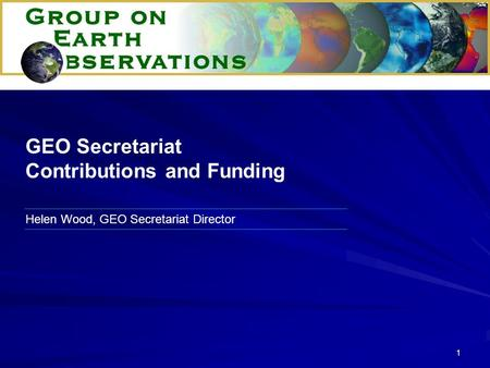 1 Helen Wood, GEO Secretariat Director GEO Secretariat Contributions and Funding.